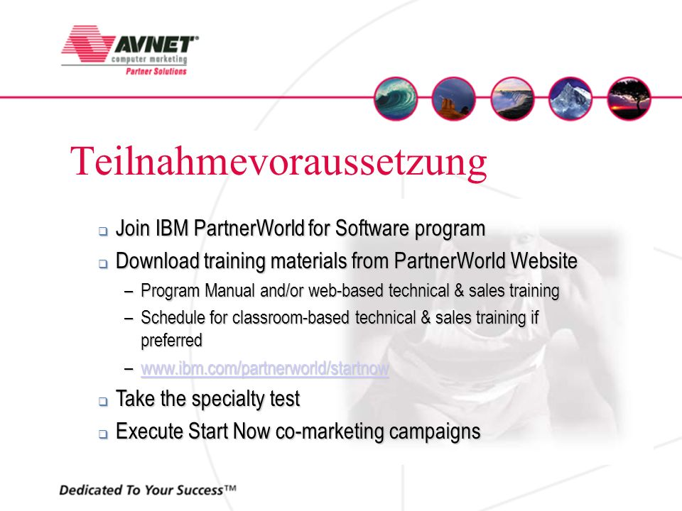 Teilnahmevoraussetzung Join IBM PartnerWorld for Software program Join IBM PartnerWorld for Software program Download training materials from PartnerWorld Website Download training materials from PartnerWorld Website –Program Manual and/or web-based technical & sales training –Schedule for classroom-based technical & sales training if preferred –www.ibm.com/partnerworld/startnow www.ibm.com/partnerworld/startnow Take the specialty test Take the specialty test Execute Start Now co-marketing campaigns Execute Start Now co-marketing campaigns