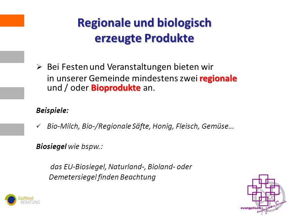 Regionale und biologisch erzeugte Produkte Bei Festen und Veranstaltungen bieten wir regionale Bioprodukte in unserer Gemeinde mindestens zwei regionale und / oder Bioprodukte an.