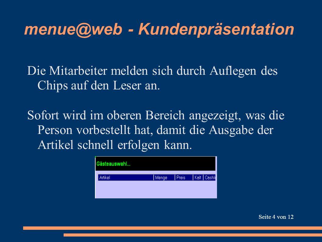 menue@web - Kundenpräsentation Die Mitarbeiter melden sich durch Auflegen des Chips auf den Leser an. Sofort wird im oberen Bereich angezeigt, was die