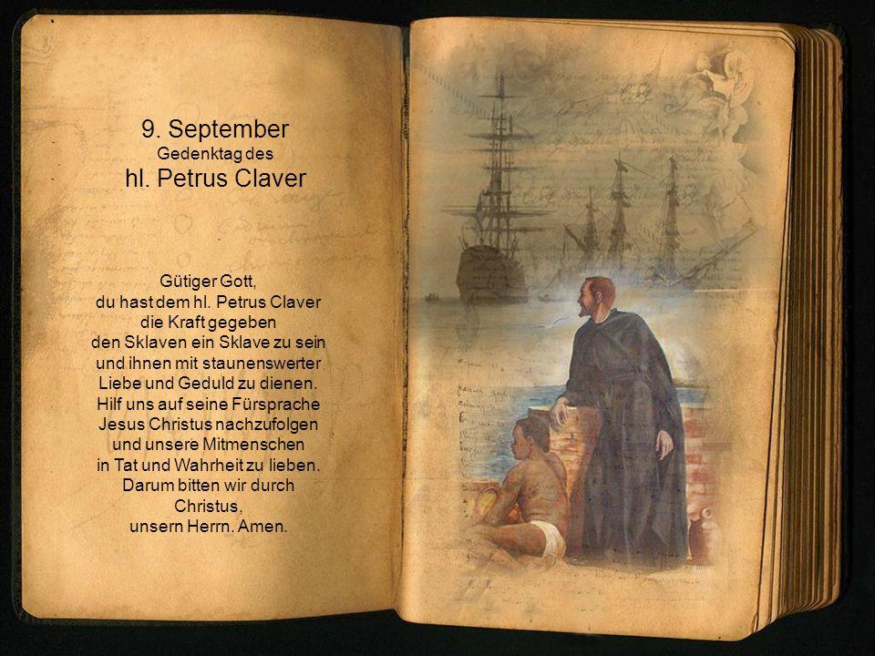 9. September Gedenktag des hl. Petrus Claver Gütiger Gott, du hast dem hl. Petrus Claver die Kraft gegeben den Sklaven ein Sklave zu sein und ihnen mi