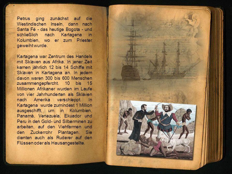 Im Jahr 1622 machte Petrus Claver das Gelübde, bis zum Ende seines Lebens den Sklaven als Sklave zu dienen: Petrus Claver, Aethiopum semper servus.