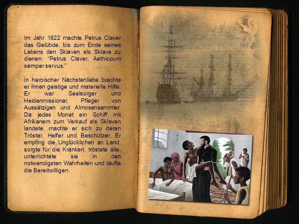 Im Jahr 1622 machte Petrus Claver das Gelübde, bis zum Ende seines Lebens den Sklaven als Sklave zu dienen: Petrus Claver, Aethiopum semper servus. In