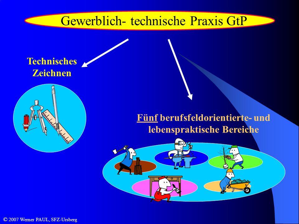 Gewerblich- technische Praxis GtP Technisches Zeichnen Fünf berufsfeldorientierte- und lebenspraktische Bereiche © 2007 Werner PAUL, SFZ-Ursberg