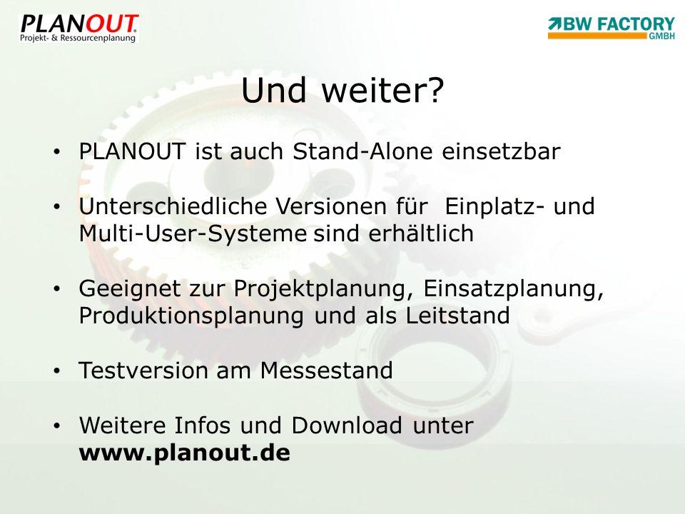 Und weiter? PLANOUT ist auch Stand-Alone einsetzbar Unterschiedliche Versionen für Einplatz- und Multi-User-Systeme sind erhältlich Geeignet zur Proje