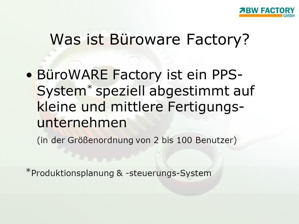 Was ist Büroware Factory? BüroWARE Factory ist ein PPS- System * speziell abgestimmt auf kleine und mittlere Fertigungs- unternehmen (in der Größenord