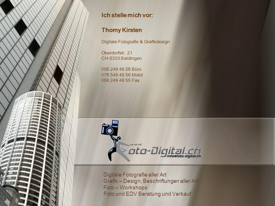 Ich stelle mich vor: Thomy Kirsten Digitale Fotografie & Grafikdesign Oberdorfstr. 21 CH-5333 Baldingen 056 249 48 56 Büro 076 549 48 56 Mobil 056 249