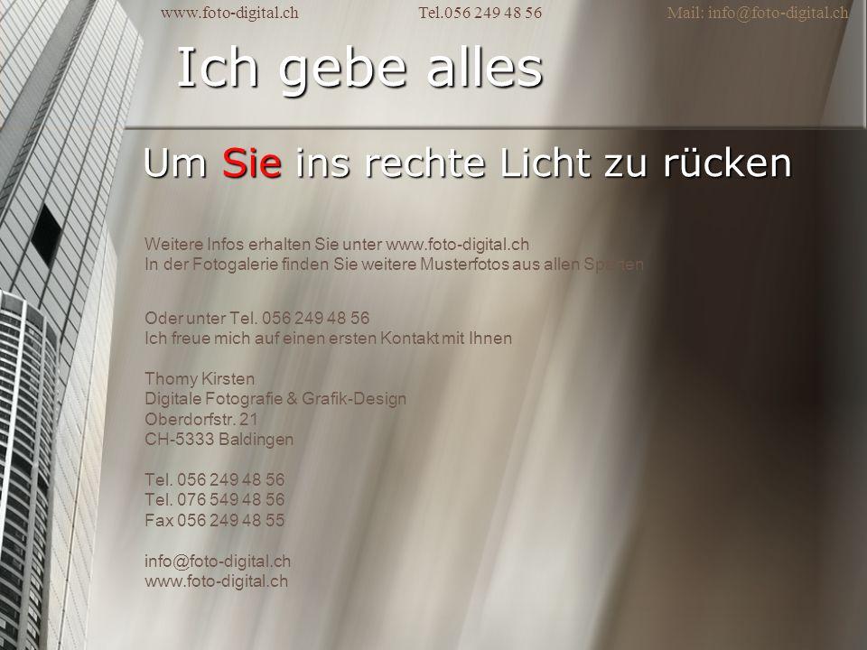 Ich gebe alles Um Sie ins rechte Licht zu rücken www.foto-digital.ch Tel.056 249 48 56 Mail: info@foto-digital.ch Weitere Infos erhalten Sie unter www