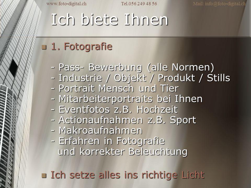 Ich biete Ihnen 1. Fotografie - Pass- Bewerbung (alle Normen) - Industrie / Objekt / Produkt / Stills - Portrait Mensch und Tier - Mitarbeiterportrait