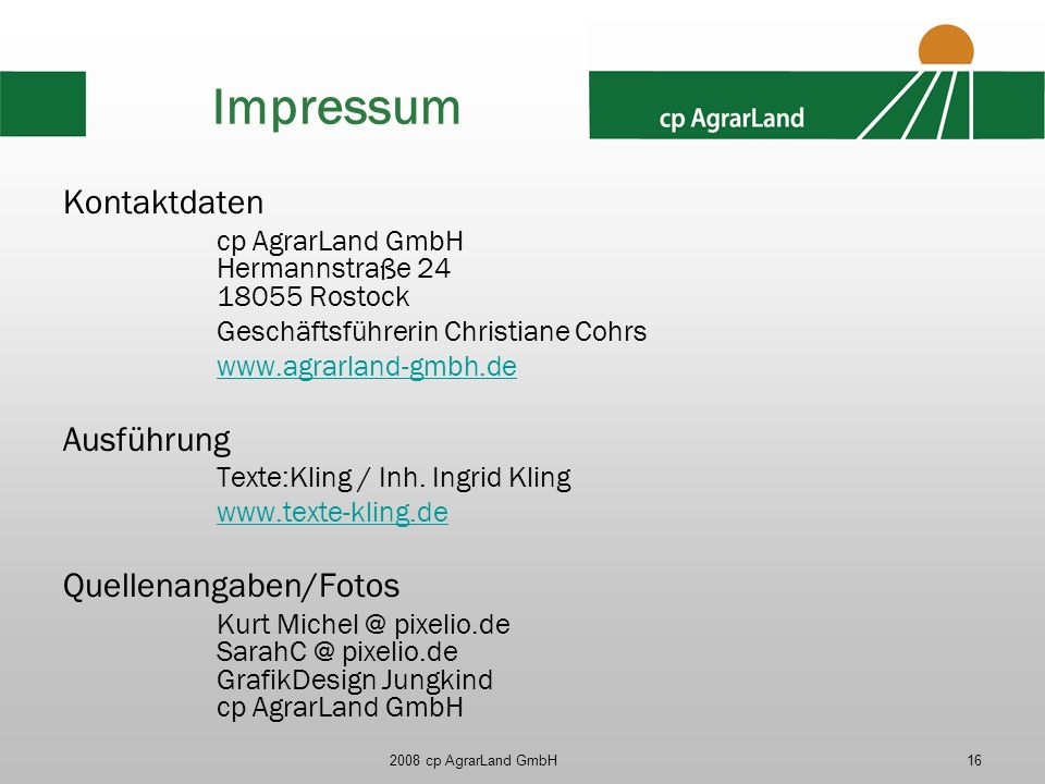 2008 cp AgrarLand GmbH16 Impressum Kontaktdaten cp AgrarLand GmbH Hermannstraße 24 18055 Rostock Geschäftsführerin Christiane Cohrs www.agrarland-gmbh