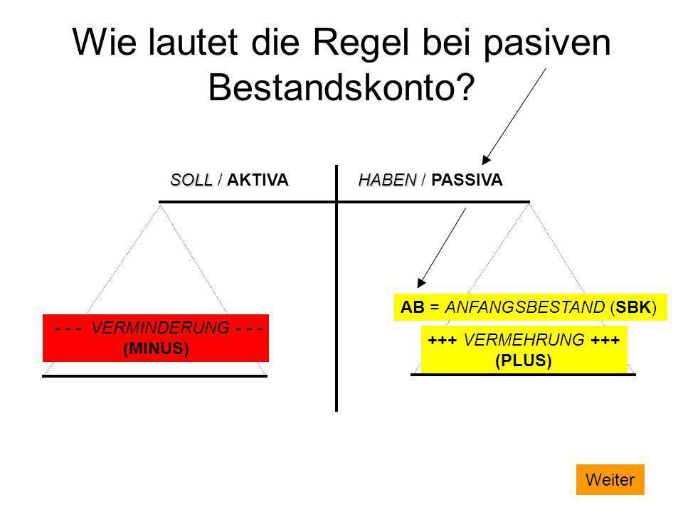 Wie lautet die Regel bei pasiven Bestandskonto? SOLL / AKTIVAHABEN / PASSIVA +++ VERMEHRUNG +++ (PLUS) - - - VERMINDERUNG - - - (MINUS) AB = ANFANGSBE