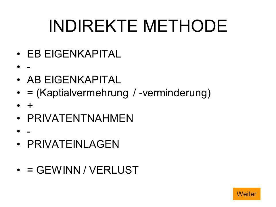 INDIREKTE METHODE EB EIGENKAPITAL - AB EIGENKAPITAL = (Kaptialvermehrung / -verminderung) + PRIVATENTNAHMEN - PRIVATEINLAGEN = GEWINN / VERLUST