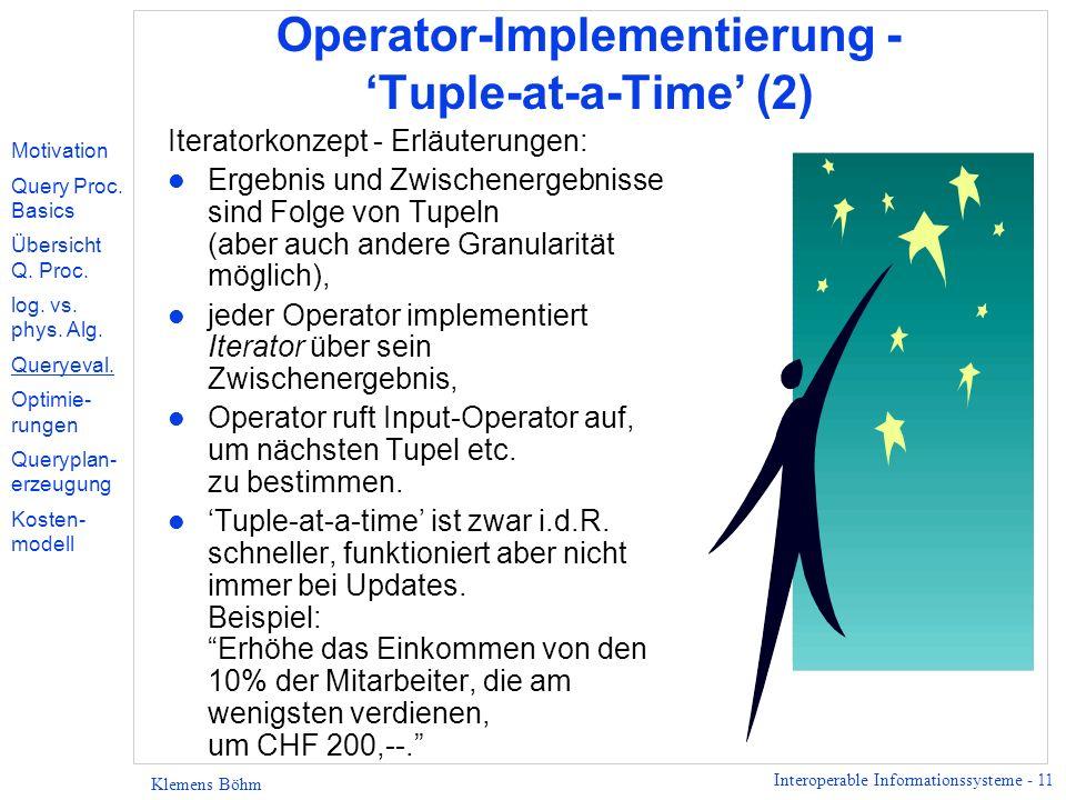 Interoperable Informationssysteme - 11 Klemens Böhm Operator-Implementierung - Tuple-at-a-Time (2) Iteratorkonzept - Erläuterungen: l Ergebnis und Zwischenergebnisse sind Folge von Tupeln (aber auch andere Granularität möglich), l jeder Operator implementiert Iterator über sein Zwischenergebnis, l Operator ruft Input-Operator auf, um nächsten Tupel etc.