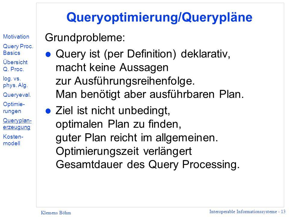 Interoperable Informationssysteme - 13 Klemens Böhm Queryoptimierung/Querypläne Grundprobleme: l Query ist (per Definition) deklarativ, macht keine Aussagen zur Ausführungsreihenfolge.