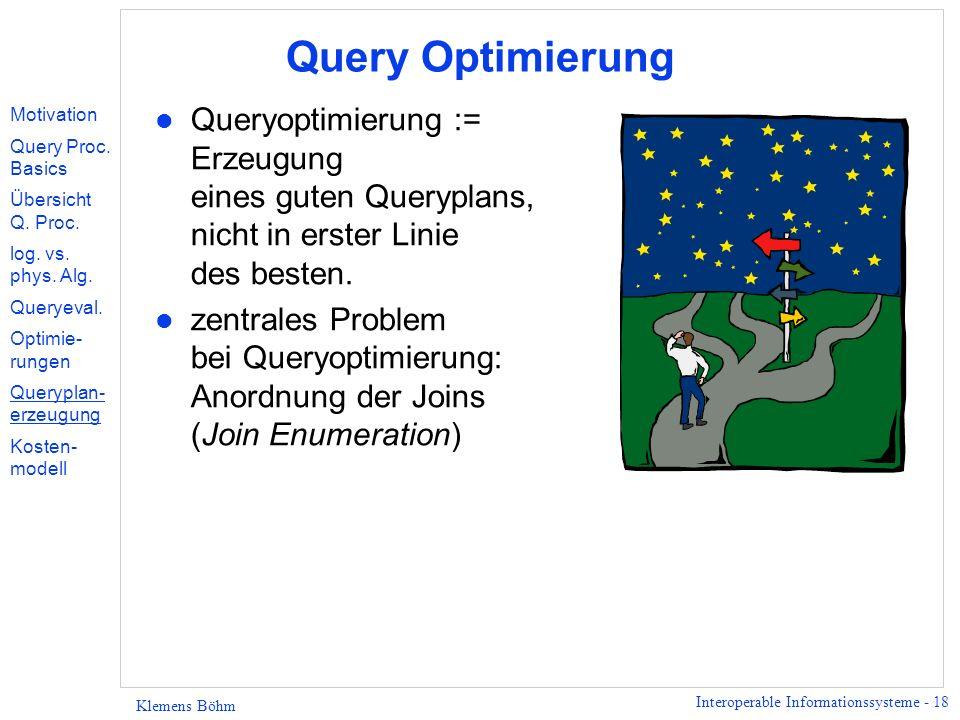 Interoperable Informationssysteme - 18 Klemens Böhm Query Optimierung l Queryoptimierung := Erzeugung eines guten Queryplans, nicht in erster Linie des besten.