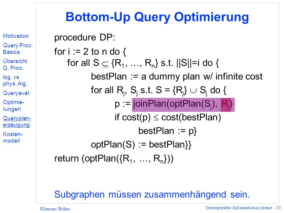 Interoperable Informationssysteme - 20 Klemens Böhm Bottom-Up Query Optimierung procedure DP: for i := 2 to n do { for all S {R 1, …, R n } s.t.