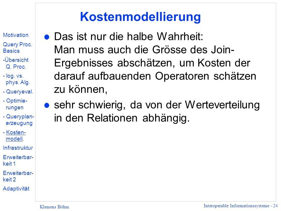 Interoperable Informationssysteme - 24 Klemens Böhm Kostenmodellierung l Das ist nur die halbe Wahrheit: Man muss auch die Grösse des Join- Ergebnisses abschätzen, um Kosten der darauf aufbauenden Operatoren schätzen zu können, l sehr schwierig, da von der Werteverteilung in den Relationen abhängig.