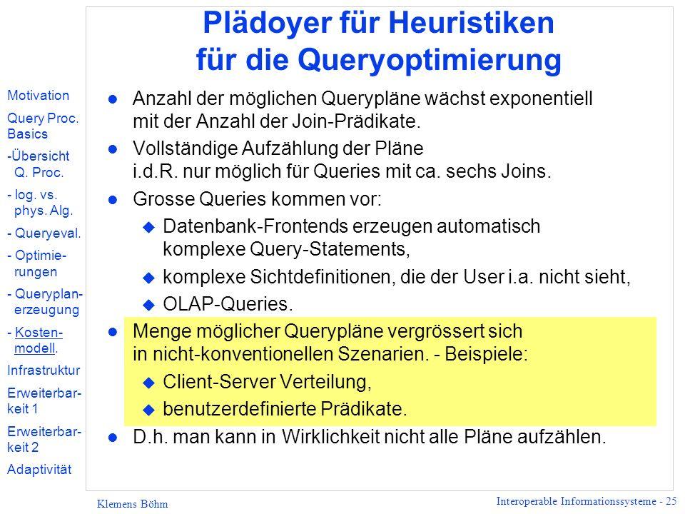 Interoperable Informationssysteme - 25 Klemens Böhm Plädoyer für Heuristiken für die Queryoptimierung l Anzahl der möglichen Querypläne wächst exponentiell mit der Anzahl der Join-Prädikate.