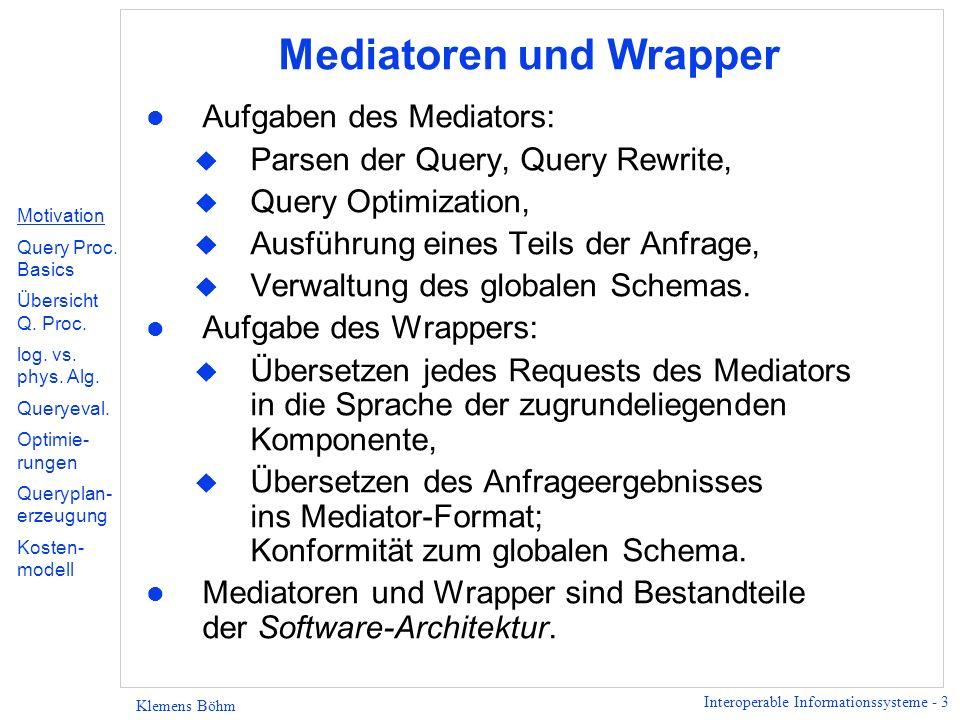 Interoperable Informationssysteme - 3 Klemens Böhm Mediatoren und Wrapper l Aufgaben des Mediators: u Parsen der Query, Query Rewrite, u Query Optimization, u Ausführung eines Teils der Anfrage, u Verwaltung des globalen Schemas.