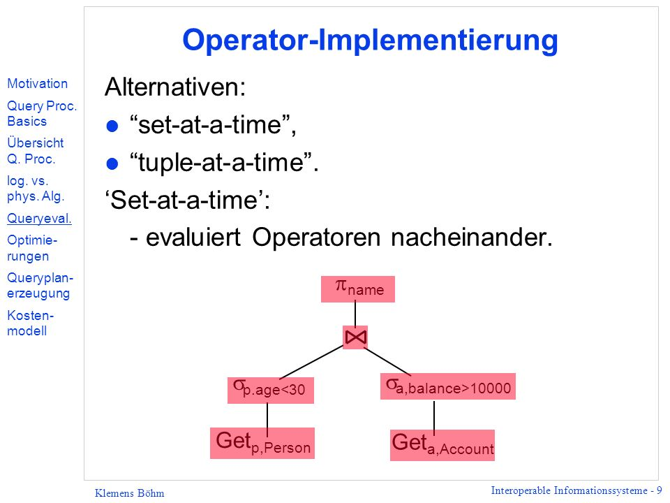 Interoperable Informationssysteme - 9 Klemens Böhm Operator-Implementierung Alternativen: l set-at-a-time, l tuple-at-a-time.