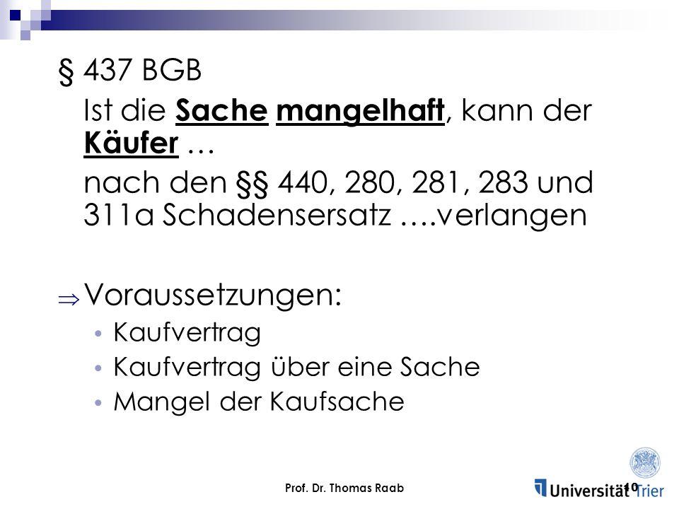 Prof. Dr. Thomas Raab10 § 437 BGB Ist die Sache mangelhaft, kann der Käufer … nach den §§ 440, 280, 281, 283 und 311a Schadensersatz ….verlangen Vorau
