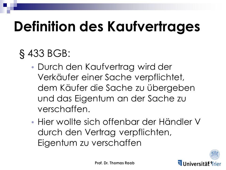 Prof. Dr. Thomas Raab11 § 433 BGB: Durch den Kaufvertrag wird der Verkäufer einer Sache verpflichtet, dem Käufer die Sache zu übergeben und das Eigent