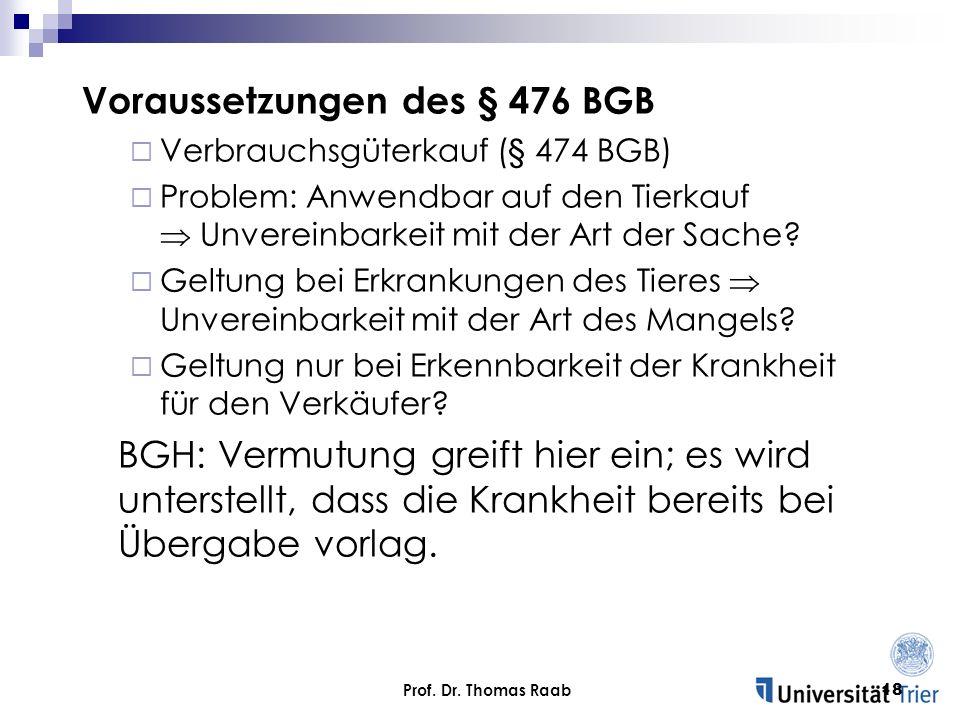 Prof. Dr. Thomas Raab18 Voraussetzungen des § 476 BGB Verbrauchsgüterkauf (§ 474 BGB) Problem: Anwendbar auf den Tierkauf Unvereinbarkeit mit der Art