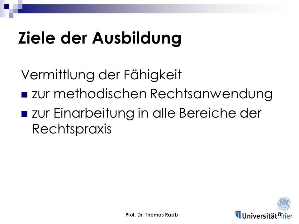 Prof. Dr. Thomas Raab5 Ziele der Ausbildung Vermittlung der Fähigkeit zur methodischen Rechtsanwendung zur Einarbeitung in alle Bereiche der Rechtspra