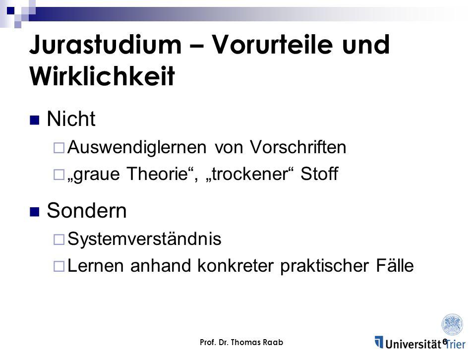 Prof. Dr. Thomas Raab6 Jurastudium – Vorurteile und Wirklichkeit Nicht Auswendiglernen von Vorschriften graue Theorie, trockener Stoff Sondern Systemv