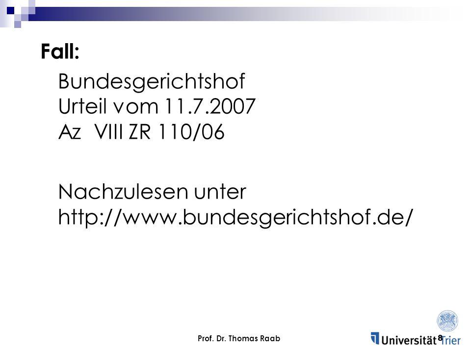 Prof. Dr. Thomas Raab8 Fall: Bundesgerichtshof Urteil vom 11.7.2007 Az VIII ZR 110/06 Nachzulesen unter http://www.bundesgerichtshof.de/