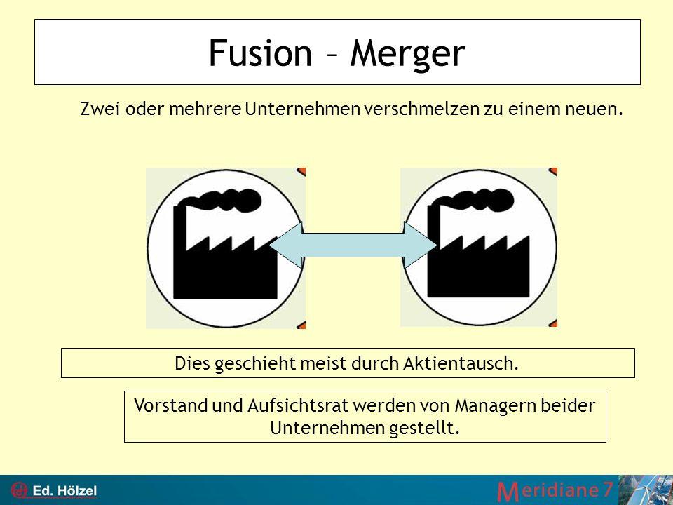 Fusion – Merger Dies geschieht meist durch Aktientausch. Zwei oder mehrere Unternehmen verschmelzen zu einem neuen. Vorstand und Aufsichtsrat werden v