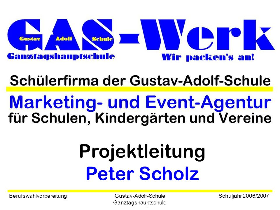 Gustav-Adolf-Schule Ganztagshauptschule Berufswahlvorbereitung Schuljahr 2006/2007 Projektleitung Peter Scholz