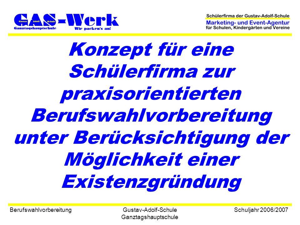 Gustav-Adolf-Schule Ganztagshauptschule Berufswahlvorbereitung Schuljahr 2006/2007 Konzept für eine Schülerfirma zur praxisorientierten Berufswahlvorbereitung unter Berücksichtigung der Möglichkeit einer Existenzgründung