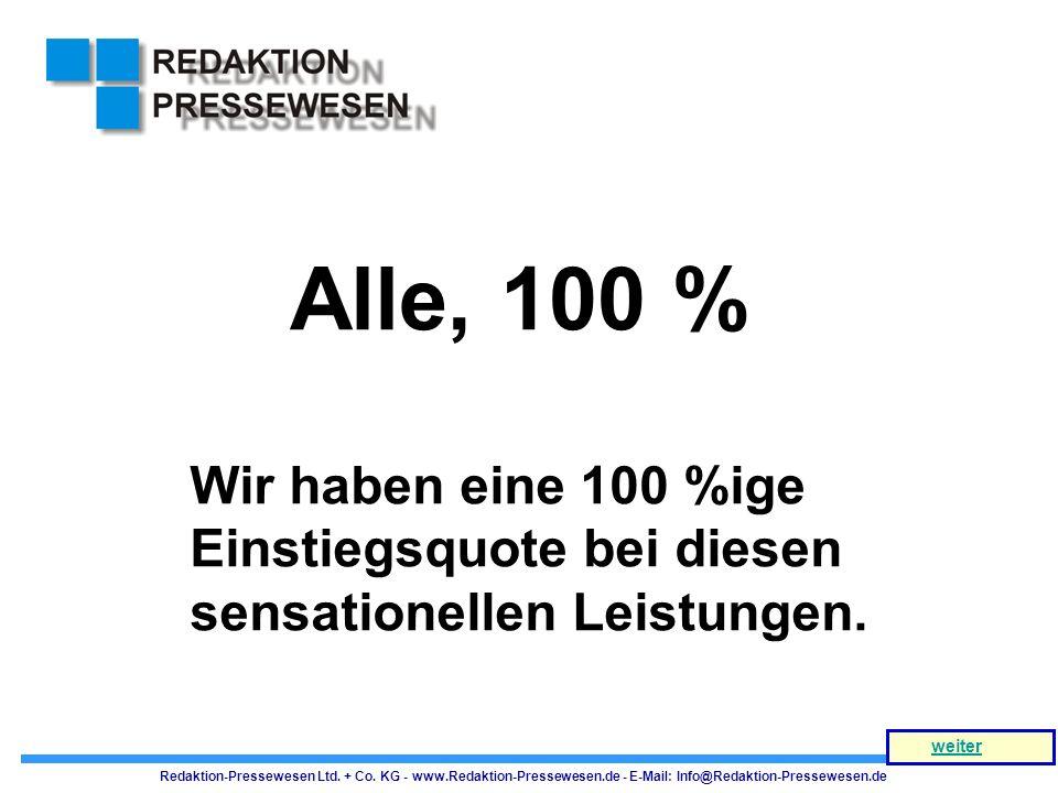 Alle, 100 % Wir haben eine 100 %ige Einstiegsquote bei diesen sensationellen Leistungen. Redaktion-Pressewesen Ltd. + Co. KG - www.Redaktion-Pressewes