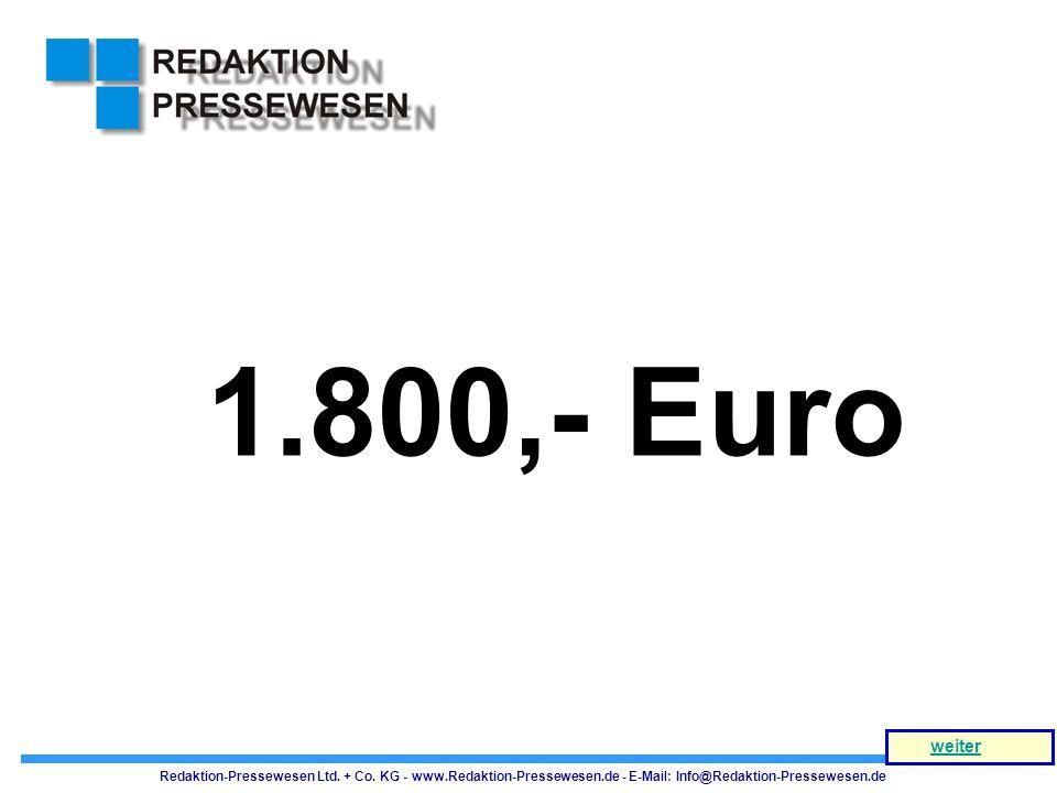 1.800,- Euro Redaktion-Pressewesen Ltd. + Co. KG - www.Redaktion-Pressewesen.de - E-Mail: Info@Redaktion-Pressewesen.de weiter