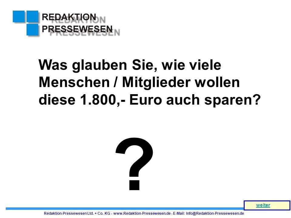 Was glauben Sie, wie viele Menschen / Mitglieder wollen diese 1.800,- Euro auch sparen? ? Redaktion-Pressewesen Ltd. + Co. KG - www.Redaktion-Pressewe