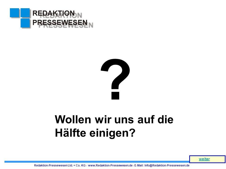 ? Wollen wir uns auf die Hälfte einigen? Redaktion-Pressewesen Ltd. + Co. KG - www.Redaktion-Pressewesen.de - E-Mail: Info@Redaktion-Pressewesen.de we