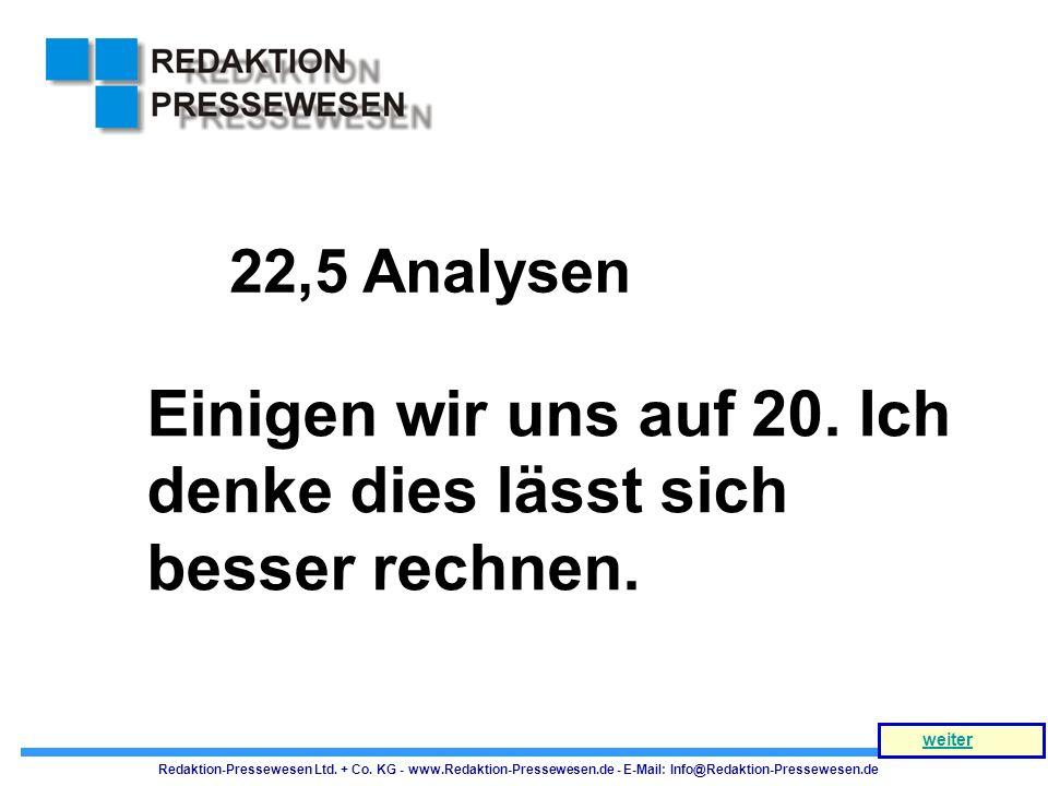 Einigen wir uns auf 20. Ich denke dies lässt sich besser rechnen. 22,5 Analysen Redaktion-Pressewesen Ltd. + Co. KG - www.Redaktion-Pressewesen.de - E