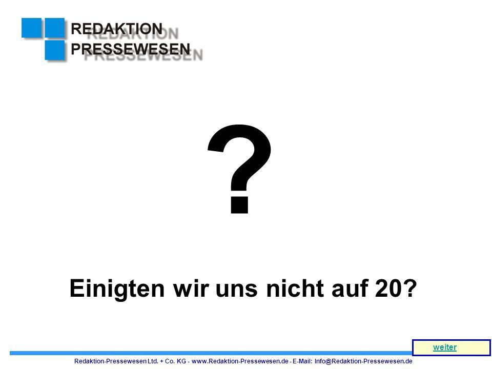 ? Einigten wir uns nicht auf 20? Redaktion-Pressewesen Ltd. + Co. KG - www.Redaktion-Pressewesen.de - E-Mail: Info@Redaktion-Pressewesen.de weiter