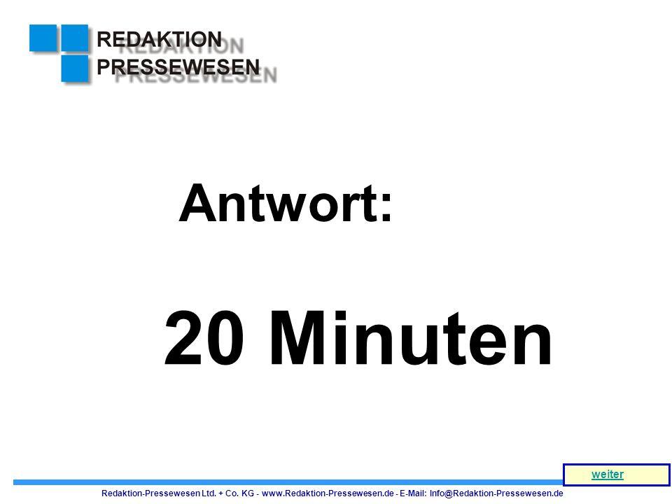 20 Minuten Antwort: Redaktion-Pressewesen Ltd. + Co. KG - www.Redaktion-Pressewesen.de - E-Mail: Info@Redaktion-Pressewesen.de weiter