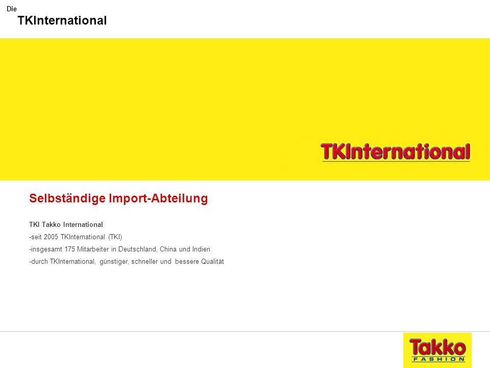 Selbständige Import-Abteilung TKI Takko International -seit 2005 TKInternational (TKI) -insgesamt 175 Mitarbeiter in Deutschland, China und Indien -du