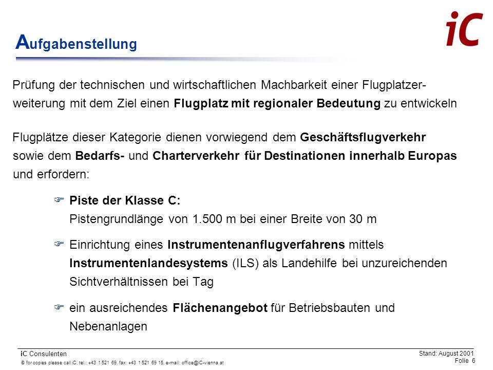 © for copies please call iC, tel.: +43 1 521 69, fax: +43 1 521 69 15, e-mail: office@iC-vienna.at Folie 7 iC Consulenten Stand: August 2001 A usgangslage Bestehender Flugplatz verfügt über eine Piste der Klasse E (Länge/Breite) und einer Bewilligung für Sichtflugbetrieb Flugplatzhalter ist der USFC Krems (ca.