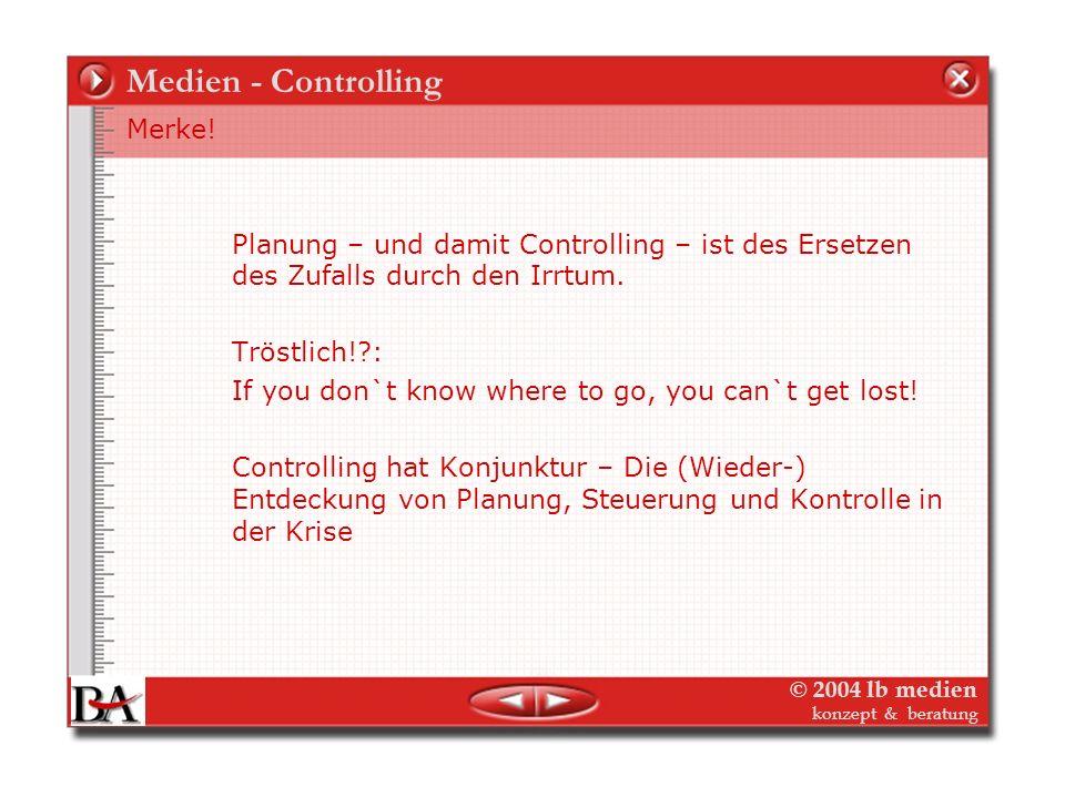 © 2004 lb medien konzept & beratung Medien - Controlling Planung – und damit Controlling – ist des Ersetzen des Zufalls durch den Irrtum.