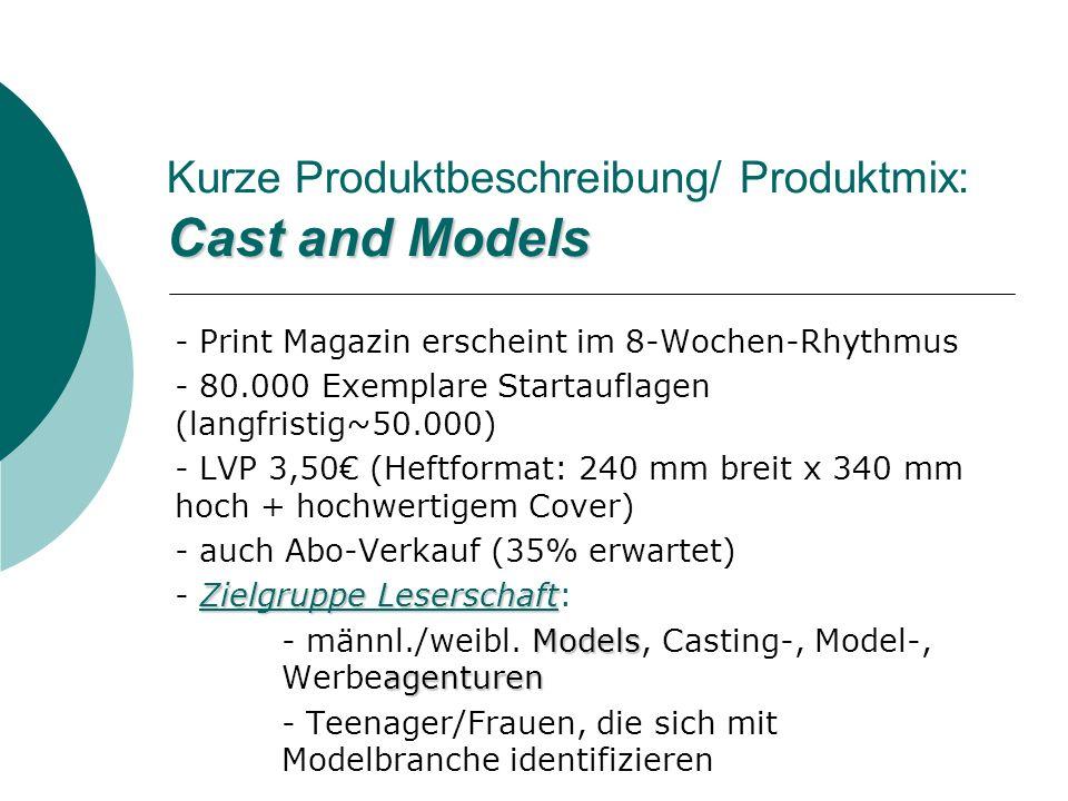 Cast and Models Kurze Produktbeschreibung/ Produktmix: Cast and Models - Print Magazin erscheint im 8-Wochen-Rhythmus - 80.000 Exemplare Startauflagen (langfristig~50.000) - LVP 3,50 (Heftformat: 240 mm breit x 340 mm hoch + hochwertigem Cover) - auch Abo-Verkauf (35% erwartet) Zielgruppe Leserschaft - Zielgruppe Leserschaft: Models agenturen - männl./weibl.