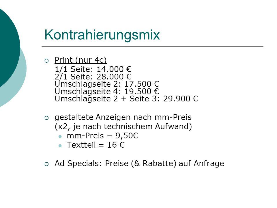 Kontrahierungsmix Print (nur 4c) 1/1 Seite: 14.000 2/1 Seite: 28.000 Umschlagseite 2: 17.500 Umschlagseite 4: 19.500 Umschlagseite 2 + Seite 3: 29.900 gestaltete Anzeigen nach mm-Preis (x2, je nach technischem Aufwand) mm-Preis = 9,50 Textteil = 16 Ad Specials: Preise (& Rabatte) auf Anfrage