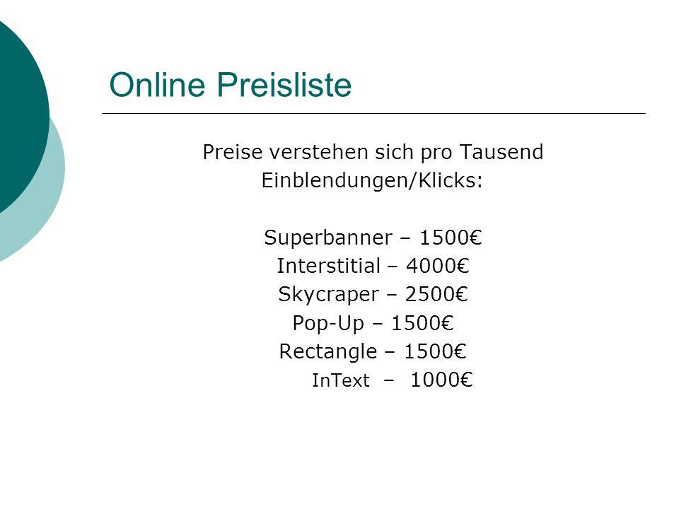 Online Preisliste Preise verstehen sich pro Tausend Einblendungen/Klicks: Superbanner – 1500 Interstitial – 4000 Skycraper – 2500 Pop-Up – 1500 Rectangle – 1500 InText – 1000