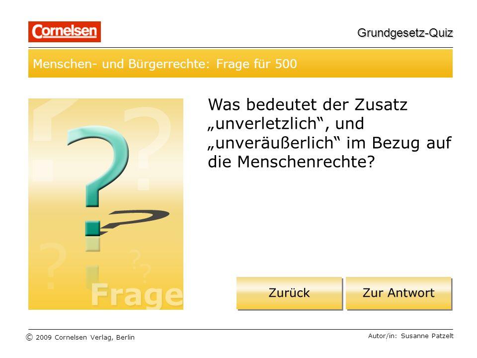 © 2009 Cornelsen Verlag, Berlin Grundgesetz-Quiz Menschen- und Bürgerrechte: Frage für 500 Autor/in: Susanne Patzelt Was bedeutet der Zusatz unverletzlich, und unveräußerlich im Bezug auf die Menschenrechte?