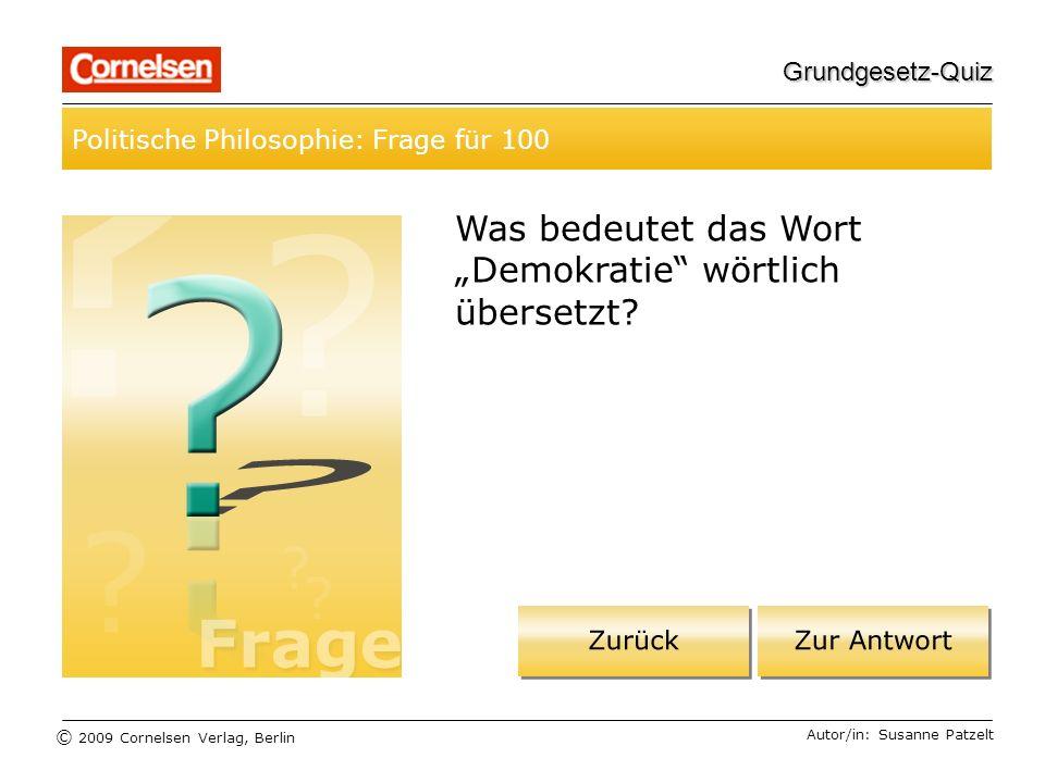 © 2009 Cornelsen Verlag, Berlin Grundgesetz-Quiz Politische Philosophie: Frage für 100 Autor/in: Susanne Patzelt Was bedeutet das Wort Demokratie wörtlich übersetzt?