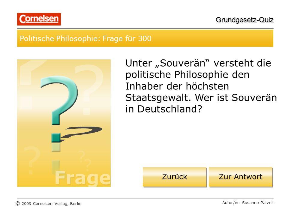 © 2009 Cornelsen Verlag, Berlin Grundgesetz-Quiz Politische Philosophie: Frage für 300 Autor/in: Susanne Patzelt Unter Souverän versteht die politische Philosophie den Inhaber der höchsten Staatsgewalt.