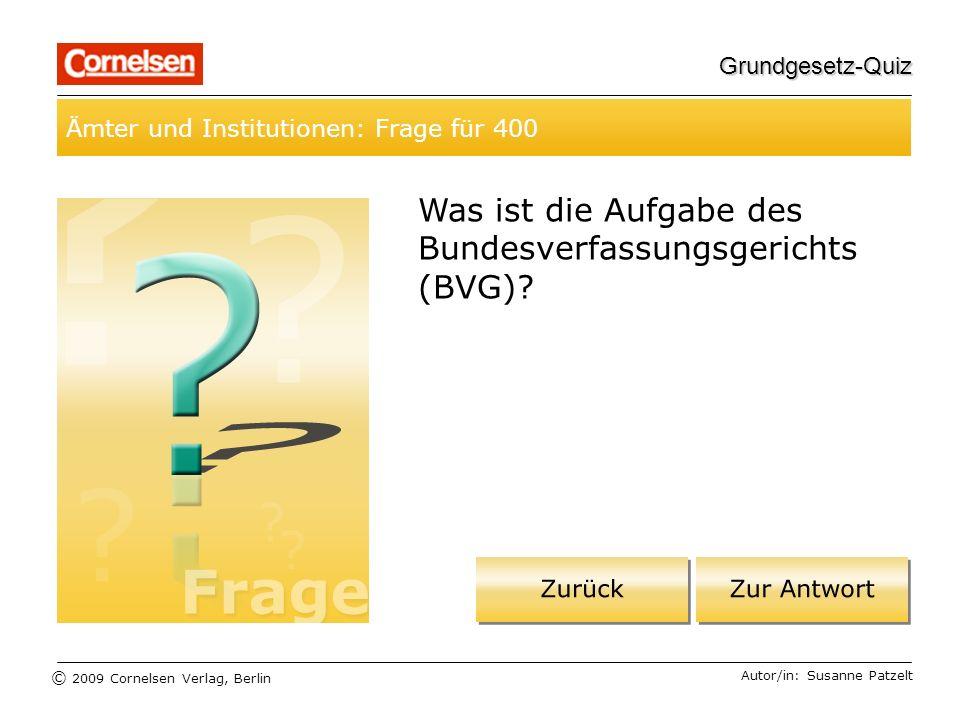 © 2009 Cornelsen Verlag, Berlin Grundgesetz-Quiz Ämter und Institutionen: Frage für 400 Autor/in: Susanne Patzelt Was ist die Aufgabe des Bundesverfassungsgerichts (BVG)?