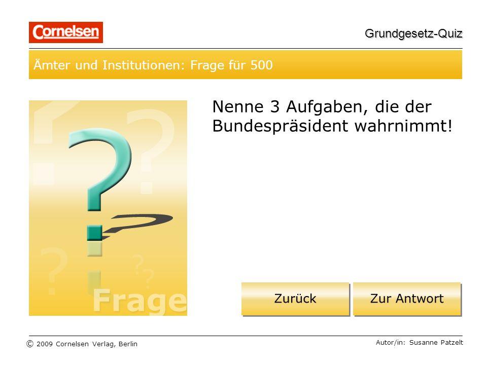 © 2009 Cornelsen Verlag, Berlin Grundgesetz-Quiz Ämter und Institutionen: Frage für 500 Autor/in: Susanne Patzelt Nenne 3 Aufgaben, die der Bundespräsident wahrnimmt!